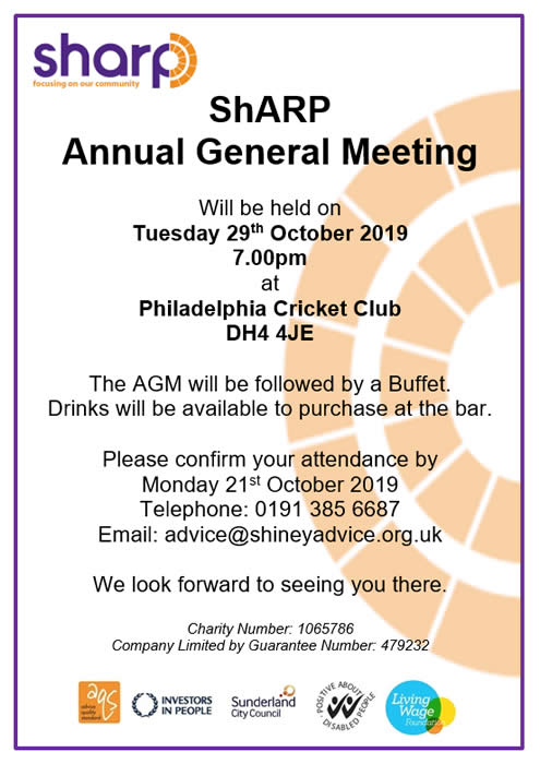 ShARP Annual General Meeting will be held on Tuesday 29th October 2019 7.00pm at Philadelphia Cricket Club, DH4 4JE. The AGM will be followed by a Buffet. Drinks will be available to purchase at the bar. Please confirm your attendance by Monday 21st October 2019 by telephone 0191 385 6687 or email advice@shineyadvice.org.uk  We look forward to seeing you there.