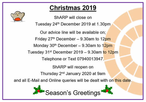 Christmas 2019.  ShARP will close on Tuesday 24th December at 1.30pm.  Our advice line will be open on 27th, 30th and 31st December 2019 between 9.30am and 12pm.  Telephone or Text 07940013947.  We will reopen on Thursday 2nd January at 9am.