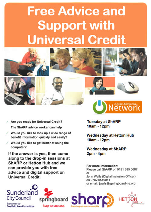 Free Advice and Digital Support with Universal Credit. Are you ready for Universal Credit? The ShARP advice worker can help. Come along to the drop-in sessions at ShARP (Tuesday 10am-12 pm and Wednesday 2pm-4pm) or Hetton Hub (Wednesday 10am-12pm). For more information please call ShARP on 01913856687 or John Walls (Digital Inclusion Officer) on 07826519011 or email jwalls@springboard-ne.org
