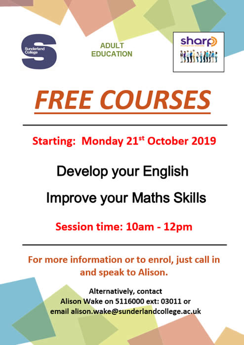 Sunderland College Adult Education. Free courses starting at ShARP on Monday 21st October 2019. Develop your English. Improve your Maths Skills. Session time: 10am-12pm. For more information or to enrol, just call in and speak to Alison. Alternatively, contact Alison Wake on 5116000 ext: 03011 or email alison.wake@sunderlandcollege.ac.uk
