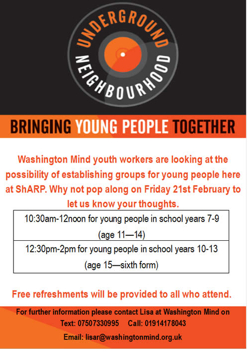 Washington Mind will be here at ShARP on Friday 21st February to get thoughts on establishing groups for young people. If you are interested then please come along to ShARP, we would love to hear your thoughts. 10.30am-12noon for young people in school years 7-9 (age 11-14) and 12.30pm-2pm for young people in school years 10-13 (age 15-sixth form). For further information please contact Lisa at Washington Mind on 01914178043 or Text 07507330995 or email lisar@washingtonmind.org.uk