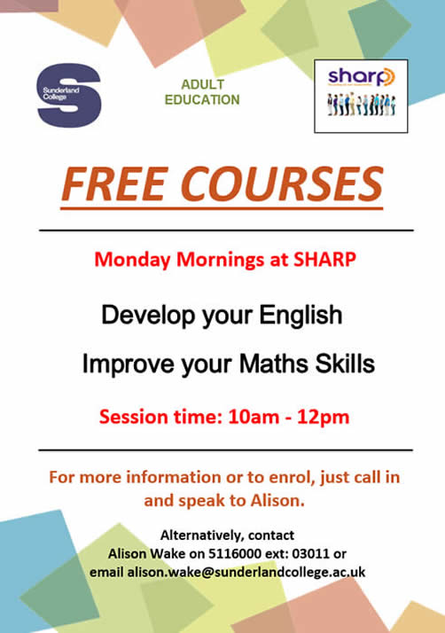 Sunderland College Adult Education. Free courses at ShARP on Monday mornings 10am-12pm. Develop your English. Improve your Maths Skills. For more information or to enrol, just call in and speak to Alison. Alternatively, contact Alison Wake on 5116000 ext: 03011 or email alison.wake@sunderlandcollege.ac.uk